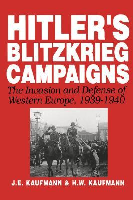 Hitlers Blitzkrieg Campaigns: The Invasion And Defense Of Western Europe, 1939-1940