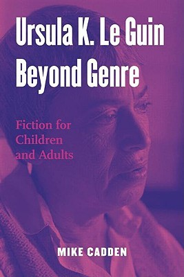 Ursula K. Le Guin Beyond Genre: Fiction for Children and Adults (Children's Literature and Culture)