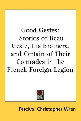 Good Gestes: Stories of Beau Geste, His Brothers, and Certain of Their Comrades in the French Foreign Legion