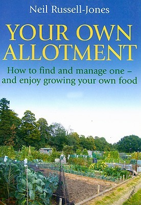 Your Own Allotment: How to Find It, Cultivate It, and Enjoy Growing Your Own Food