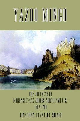 Yazoo Mingo: The Journeys of Moncacht-Ape Across North America 1687-1700