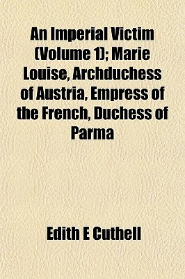 An Imperial Victim (Volume 1); Marie Louise, Archduchess of Austria, Empress of the French, Duchess of Parma
