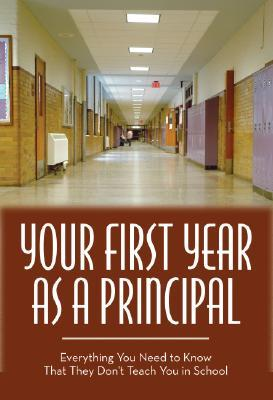 Your First Year As Principal: Everything You Need to Know That They Don't Teach in School