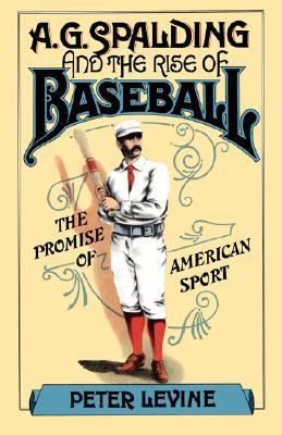 A.G. Spalding and the Rise of Baseball by Peter  Levine