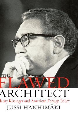 The Flawed Architect: Henry Kissinger and American Foreign Policy
