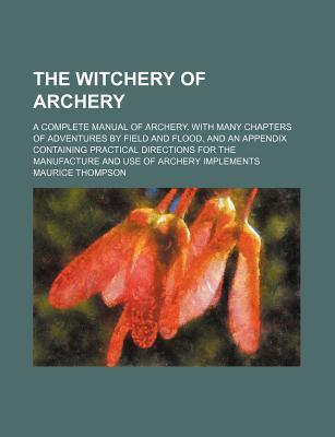 The Witchery of Archery; A Complete Manual of Archery. with M... by Maurice Thompson