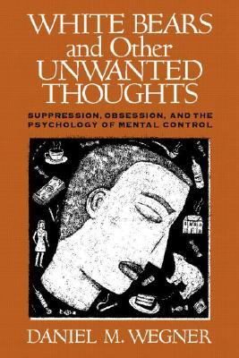 White bears and other unwanted thoughts: suppression, obsession, and the psychology of mental control by Daniel M. Wegner