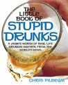 The Little Book of Stupid Drunks: A Year's Worth of Real-Life Drunken Mayhem from the World's News