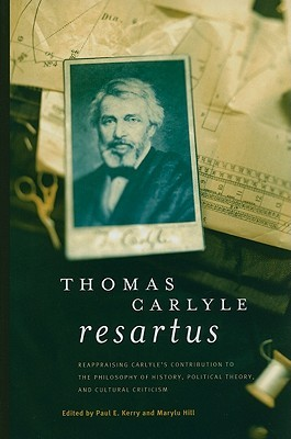 Thomas Carlyle Resartus: Reappraising Carlye's Contribution to the Philosophy of History, Political Theory, and Cultural Criticism
