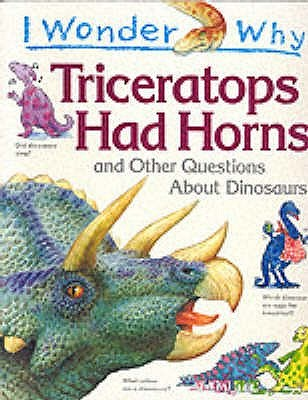 I Wonder Why Triceratops Had Horns and Other Questions About Dinosaurs (I wonder why series)