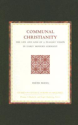 Communal Christianity: The Life and Loss of a Peasant Vision in Early Modern Germany (Studies in Central European Histories, Vol. 35) (Studies in Central European Histories, V. 35)