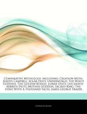 Articles on Comparative Mythology, Including: Creation Myth, Joseph Campbell, Solar Deity, Underworld, the White Goddess, the Golden Bough, Lunar Deity, Life-Death-Rebirth Deity, Mother Goddess, Sacred King, the Hero with a Thousand Faces