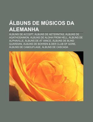 Albuns de Musicos Da Alemanha: Albuns de Accept, Albuns de Aeternitas, Albuns de Agathodaimon, Albuns de Aloha from Hell, Albuns de Alphaville
