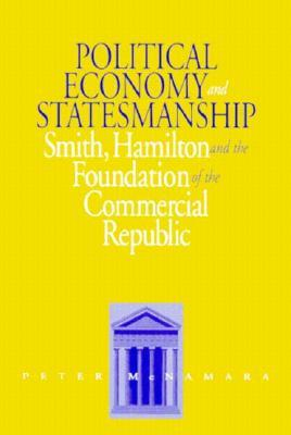 Political Economy and Statesmanship: Smith, Hamilton, and the Foundation of the Commercial Republic by Peter McNamara