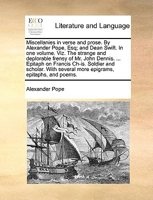 Miscellanies in Verse and Prose. by Alexander Pope, Esq; And Dean Swift. in One Volume. Viz. the Strange and Deplorable Frensy of Mr. John Dennis. ... Epitaph on Francis Ch-Is. Soldier and Scholar. with Several More Epigrams, Epitaphs, and Poems.