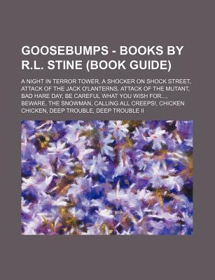 Goosebumps - Books by R.L. Stine (Book Guide): A Night in Terror Tower, a Shocker on Shock Street, Attack of the Jack O'Lanterns, Attack of the Mutant, Bad Hare Day, Be Careful What You Wish For..., Beware, the Snowman, Calling All Creeps!, Chicken Chi...