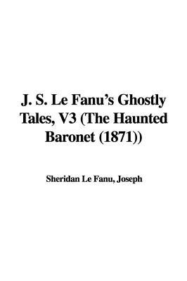 J. S. Le Fanu's Ghostly Tales, V3 (the Haunted Baronet by J. Sheridan Le Fanu