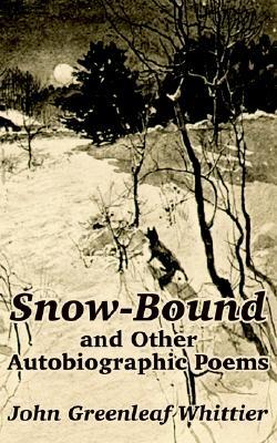 Snow-Bound and Other Autobiographic Poems by John Greenleaf Whittier
