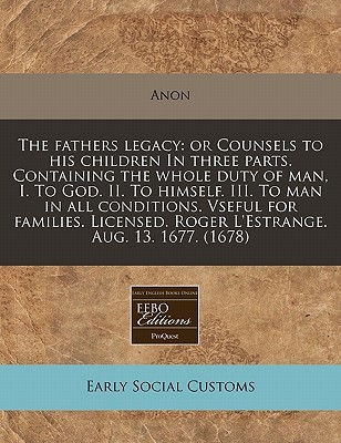 The Fathers Legacy: Or Counsels to His Children in Three Parts. Containing the Whole Duty of Man, I. to God. II. to Himself. III. to Man in All Conditions. Vseful for Families. Licensed. Roger L'Estrange. Aug. 13. 1677. (1678)