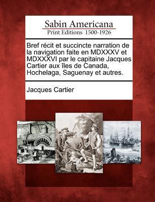 Bref récit et succincte narration de la navigation faite en MDXXXV et MDXXXVI par le capitaine Jacque Cartier, aux îles de Canada, Hochelaga, Saguenay et autres