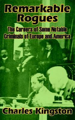 Remarkable Rogues: The Career of Some Notable Criminals of Europe and America