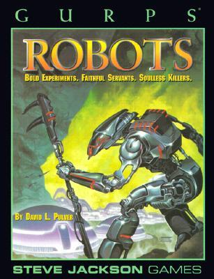 GURPS Robots: Bold Experiments, Faithful Servants, Soulless Killers(GURPS Third Edition)