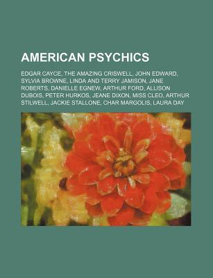 American Psychics: Edgar Cayce, the Amazing Criswell, John Edward, Sylvia Browne, Linda and Terry Jamison, Jane Roberts, Danielle Egnew