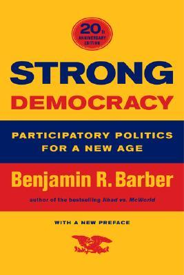 Strong Democracy: Participatory Politics for a New Age, Twentieth-Anniversary Edition, With a New Preface