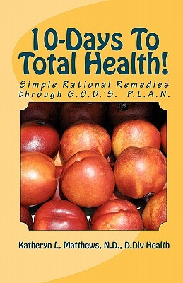 10-Days to Total Health!: Simple Rational Remedies Through G.O.D.'s. P.L.A.N.