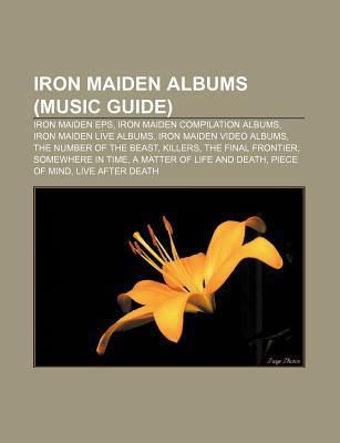 Iron Maiden Albums (Music Guide): Iron Maiden EPS, Iron Maiden Compilation Albums, Iron Maiden Live Albums, Iron Maiden Video Albums