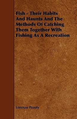 Fish - Their Habits and Haunts and the Methods of Catching Them Together with Fishing as a Recreation