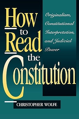 How to Read the Constitution: Originalism, Constitutional Interpretation, and Judicial Power