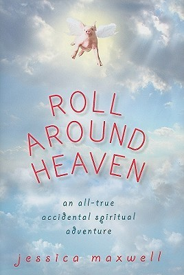 Roll Around Heaven: An All-True Accidental Spiritual Adventure