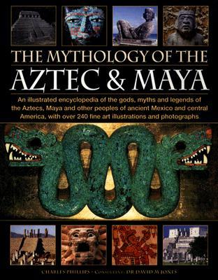 The Mythology of the Aztec & Maya: An Illustrated Encyclopedia of the Gods, Myths and Legends of the Aztecs, Maya and Other Peoples of Ancient Mexico and Central America, with Over 240 Fine Art Illustrations and Photographs