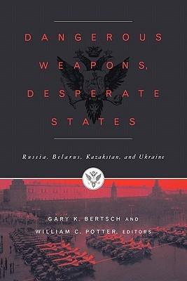 Dangerous Weapons, Desperate States: Russia, Belarus, Kazakstan and Ukraine