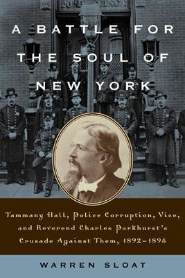 A Battle for the Soul of New York: Tammany Hall, Police Corruption, Vice and Reverend Charles Parkhurst's Crusade Againist Them,1892-1895