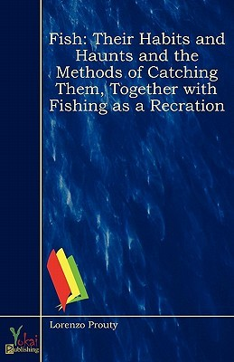 Fish: Their Habits and Haunts and the Methods of Catching Them, Together with Fishing as a Recration