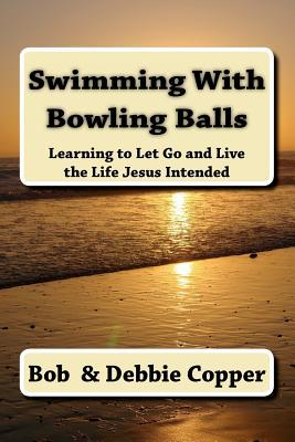 Swimming with Bowling Balls: Learning to Let Go and Live the Life Jesus Intended