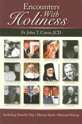 Encounters with Holiness: My Interviews with Mother Teresa of Calcutta, Dorothy Day, Archbishop Fulton J. Sheen, Catherine de Hueck Doherty, Fr. Walter Ciszek, SJ, Leon-Josef Cardinal Suenens, John Cardinal O'Connor, Mother Angelica and Many Others
