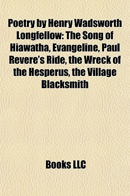 Poetry by Henry Wadsworth Longfellow: The Song of Hiawatha, Evangeline, Paul Revere's Ride, the Wreck of the Hesperus, the Village Blacksmith