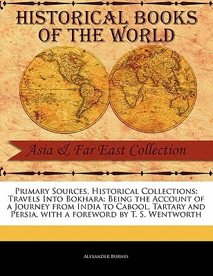 Primary Sources, Historical Collections: Travels Into Bokhara: Being the Account of a Journey from India to Cabool, Tartary and Persia, with a Foreword by T. S. Wentworth