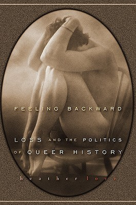 Feeling Backward - Loss and the Politics of Queer History by Heather Love