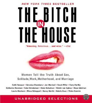 The Bitch in the House: Women Tell the Truth About Sex, Solitude, Work, Motherhood, and Marriage