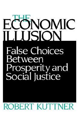 Economic Illusion: False Choices Between Prosperity and Social Justice