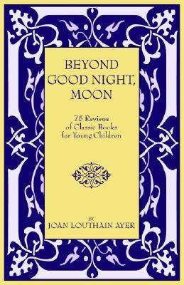 Beyond Good Night, Moon - 75 Reviews of Classic Books for You... by Joan, Louthain Ayer