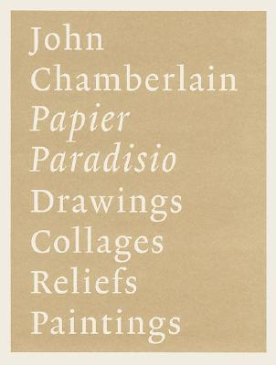 John Chamberlain: Papier Paradisio/ Drawings, Collages, Reliefs, Paintings