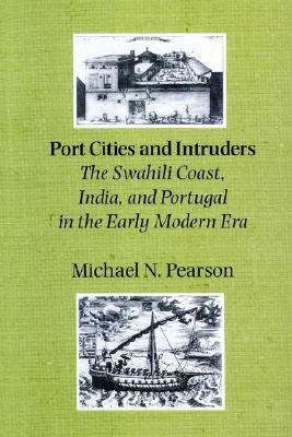 Port Cities and Intruders: The Swahili Coast, India, and Portugal in the Early Modern Era