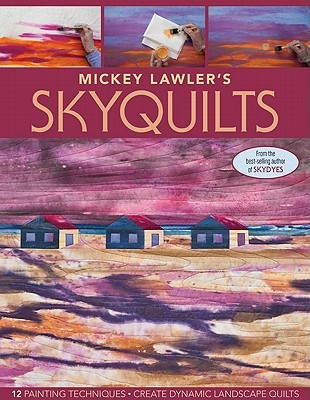 Mickey Lawler's Skyquilts: 12 Painting Techniques: Create Dynamic Landscape Quilts