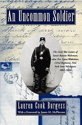 An Uncommon Soldier: The Civil War Letters of Sarah Rosetta Wakeman, Alias Pvt. Lyons Wakeman, 153rd Regiment, New York State Volunteers, 1