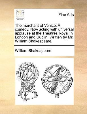 The Merchant of Venice. a Comedy. Now Acting with Universal Applause at the Theatres Royal in London and Dublin. Written by Mr. William Shakespeare.